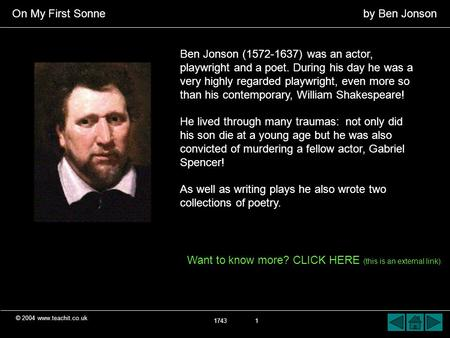 © 2004 www.teachit.co.uk On My First Sonne by Ben Jonson 1743 1 Ben Jonson (1572-1637) was an actor, playwright and a poet. During his day he was a very.