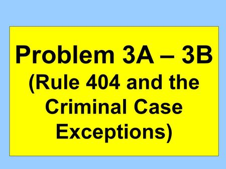 Problem 3A – 3B (Rule 404 and the Criminal Case Exceptions)