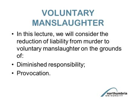 VOLUNTARY MANSLAUGHTER In this lecture, we will consider the reduction of liability from murder to voluntary manslaughter on the grounds of: Diminished.
