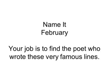 Name It February Your job is to find the poet who wrote these very famous lines.