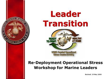 Re-Deployment Operational Stress Workshop for Marine Leaders Leader Transition Revised: 29 May 2008.