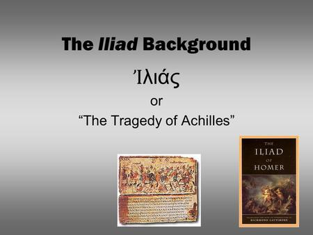 "The Iliad Background Ἰ λιάς or ""The Tragedy of Achilles"""