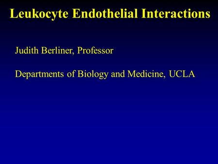 Leukocyte Endothelial Interactions Judith Berliner, Professor Departments of Biology and Medicine, UCLA.
