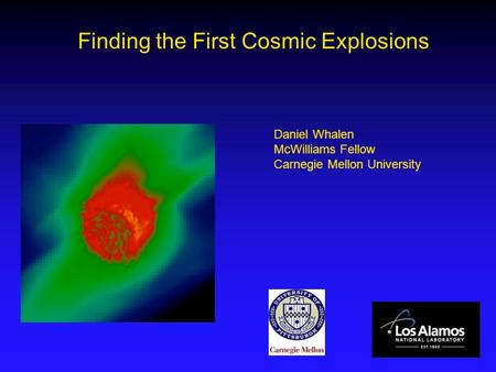 Finding the First Cosmic Explosions Daniel Whalen McWilliams Fellow Carnegie Mellon University.