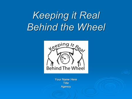 Keeping it Real Behind the Wheel Keeping it Real Behind the Wheel Your Name Here TitleAgency.