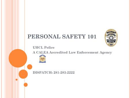 PERSONAL SAFETY 101 UHCL Police A CALEA Accredited Law Enforcement Agency DISPATCH: 281-283-2222.