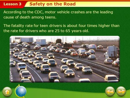 Lesson 3 According to the CDC, motor vehicle crashes are the leading cause of death among teens. The fatality rate for teen drivers is about four times.