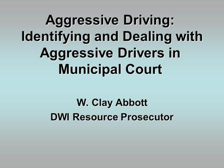 Aggressive Driving: Identifying and Dealing with Aggressive Drivers in Municipal Court W. Clay Abbott DWI Resource Prosecutor.