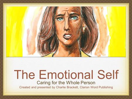 The Emotional Self Caring for the Whole Person Created and presented by Charlie Brackett, Clarion Word Publishing.