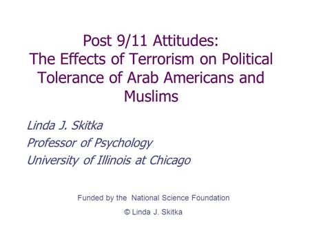 Post 9/11 Attitudes: The Effects of Terrorism on Political Tolerance of Arab Americans and Muslims Linda J. Skitka Professor of Psychology University of.