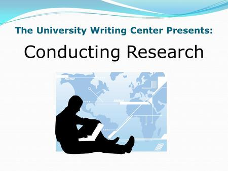 The University Writing Center Presents: Conducting Research.