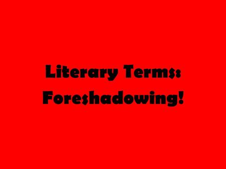 Literary Terms: Foreshadowing!. Literary Terms Review First let's review the literary terms we have learned so far… Setting (consists of two things) 1)