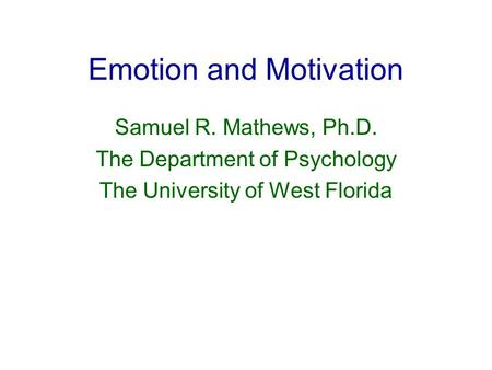 Emotion and Motivation Samuel R. Mathews, Ph.D. The Department of Psychology The University of West Florida.