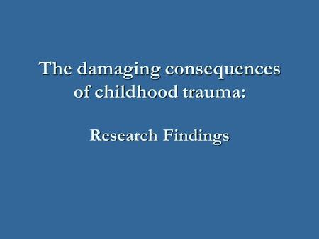 The damaging consequences of childhood trauma: Research Findings.