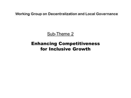 Enhancing Competitiveness for Inclusive Growth Working Group on Decentralization and Local Governance Sub-Theme 2.