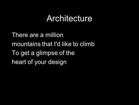 Architecture There are a million mountains that I'd like to climb To get a glimpse of the heart of your design.
