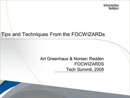 Copyright 2007, Information Builders. Slide 1 Tips and Techniques From the FOCWIZARDs Art Greenhaus & Noreen Redden FOCWIZARDS Tech Summit, 2008.