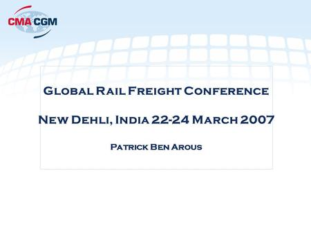 Global Rail Freight Conference New Dehli, India 22-24 March 2007 Patrick Ben Arous.