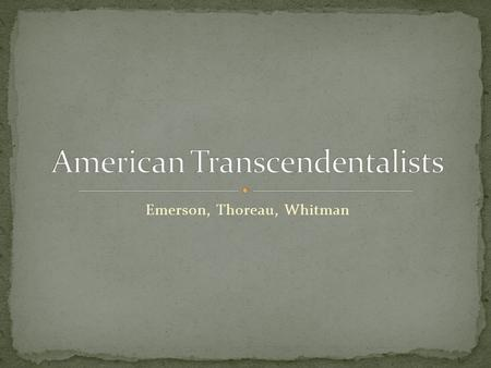 "Emerson, Thoreau, Whitman. 1803-1882, from Boston, MA Essayist, Lecturer, Poet Nicknamed ""The Concord Sage"" Led the TRANSCENDENTAL movement Was a champion."