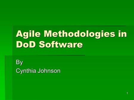 1 Agile Methodologies in DoD Software By Cynthia Johnson.