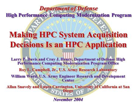 Making HPC System Acquisition Decisions Is an HPC Application Larry P. Davis and Cray J. Henry, Department of Defense High Performance Computing Modernization.