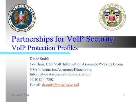 October 3, 20031 Partnerships for VoIP Security VoIP Protection Profiles David Smith Co-Chair, DoD VoIP Information Assurance Working Group NSA Information.