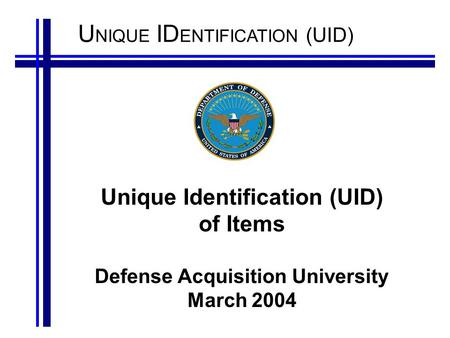 U NIQUE ID ENTIFICATION (UID) Unique Identification (UID) of Items Defense Acquisition University March 2004.