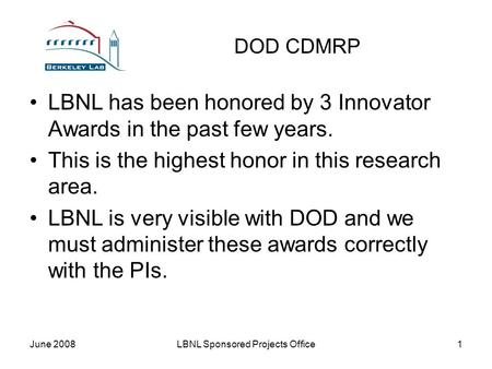 June 2008LBNL Sponsored Projects Office1 DOD CDMRP LBNL has been honored by 3 Innovator Awards in the past few years. This is the highest honor in this.
