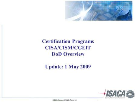 Certification Programs CISA/CISM/CGEIT DoD Overview Update: 1 May 2009.