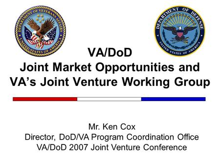 VA/DoD Joint Market Opportunities and VA's Joint Venture Working Group Mr. Ken Cox Director, DoD/VA Program Coordination Office VA/DoD 2007 Joint Venture.