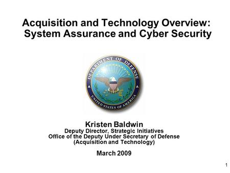1 Acquisition and Technology Overview: System Assurance and Cyber Security Kristen Baldwin Deputy Director, Strategic Initiatives Office of the Deputy.