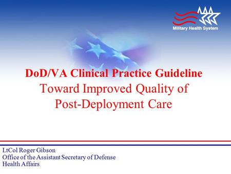 LtCol Roger Gibson Office of the Assistant Secretary of Defense Health Affairs DoD/VA Clinical Practice Guideline Toward Improved Quality of Post-Deployment.