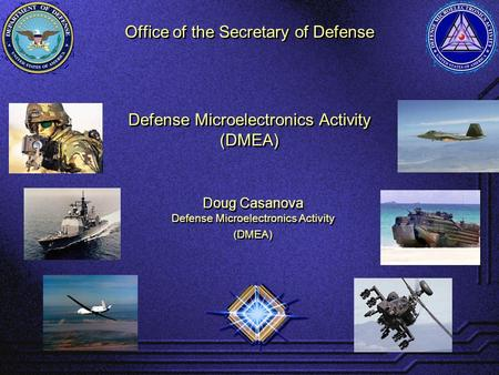 Office of the Secretary of Defense Defense Microelectronics Activity (DMEA) Defense Microelectronics Activity (DMEA) Doug Casanova Defense Microelectronics.