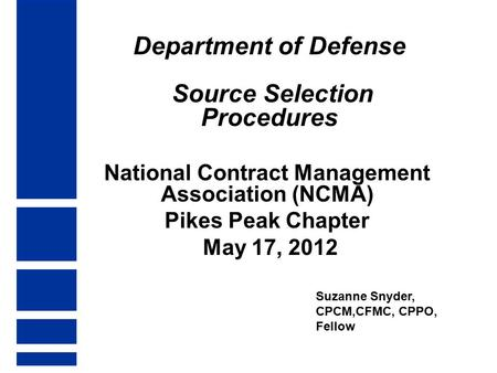 Department of Defense Source Selection Procedures National Contract Management Association (NCMA) Pikes Peak Chapter May 17, 2012 Suzanne Snyder, CPCM,CFMC,