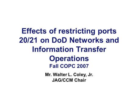 Effects of restricting ports 20/21 on DoD Networks and Information Transfer Operations Fall COPC 2007 Mr. Walter L. Coley, Jr. JAG/CCM Chair.