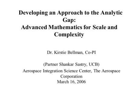 Developing an Approach to the Analytic Gap: Advanced Mathematics for Scale and Complexity Dr. Kirstie Bellman, Co-PI (Partner Shankar Sastry, UCB) Aerospace.