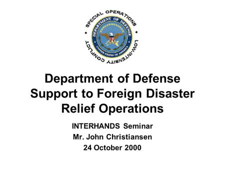 Department of Defense Support to Foreign Disaster Relief Operations INTERHANDS Seminar Mr. John Christiansen 24 October 2000.