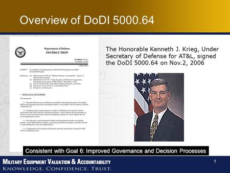 1 The Honorable Kenneth J. Krieg, Under Secretary of Defense for AT&L, signed the DoDI 5000.64 on Nov.2, 2006 Consistent with Goal 6: Improved Governance.