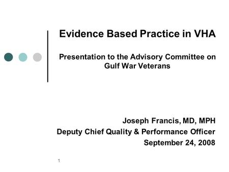 1 Evidence <strong>Based</strong> Practice in VHA Presentation to the Advisory Committee on Gulf War Veterans Joseph Francis, MD, MPH Deputy Chief Quality & Performance.