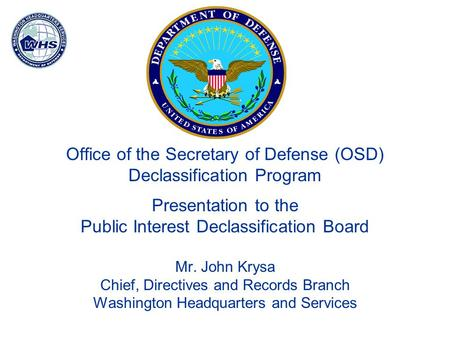 Office of the Secretary of Defense (OSD) Declassification Program Presentation to the Public Interest Declassification Board Mr. John Krysa Chief, Directives.