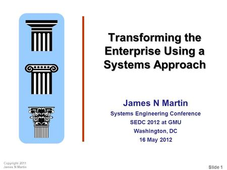Slide 1 Copyright 2011 James N Martin Transforming the Enterprise Using a Systems Approach James N Martin Systems Engineering Conference SEDC 2012 at GMU.