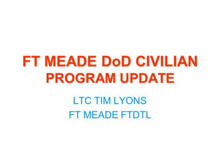 FT MEADE DoD CIVILIAN PROGRAM UPDATE LTC TIM LYONS FT MEADE FTDTL.