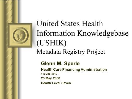 United States Health Information Knowledgebase (USHIK) Metadata Registry Project Glenn M. Sperle Health Care Financing Administration 410 786-4610 25 May.