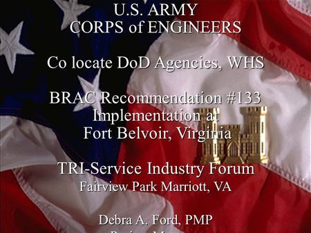 1 U.S. ARMY CORPS of ENGINEERS Co locate DoD Agencies, WHS BRAC Recommendation #133 Implementation at Fort Belvoir, Virginia Fort Belvoir, Virginia TRI-Service.