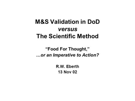 "M&S Validation in DoD versus The Scientific Method ""Food For Thought,"" …or an Imperative to Action? R.W. Eberth 13 Nov 02."