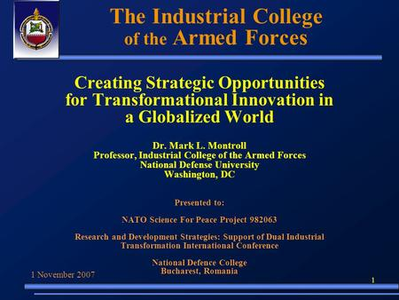 1 The Industrial College of the Armed Forces Creating Strategic Opportunities for Transformational Innovation in a Globalized World Dr. Mark L. Montroll.
