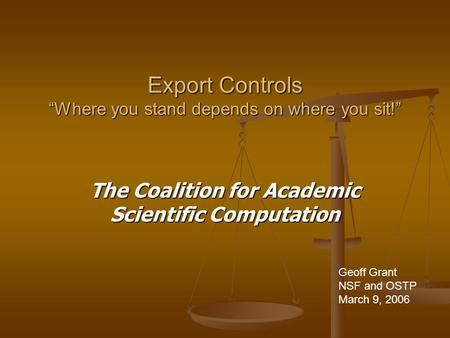 "Export Controls ""Where you stand depends on where you sit!"" The Coalition for Academic Scientific Computation Geoff Grant NSF and OSTP March 9, 2006."