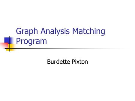 Graph Analysis Matching Program Burdette Pixton. Record Linkage Object Identification Problem Identifies possible links in pedigrees Advantages Compress.