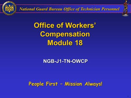 National Guard Bureau Office of Technician Personnel 1 Office of Workers' Compensation Module 18 People First – Mission Always! NGB-J1-TN-OWCP.