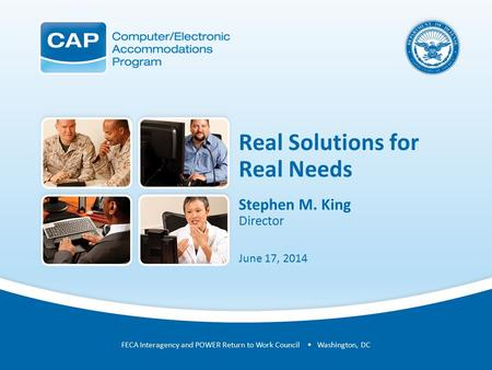 Real Solutions for Real Needs Stephen M. King Director June 17, 2014 FECA Interagency and POWER Return to Work Council Washington, DC.